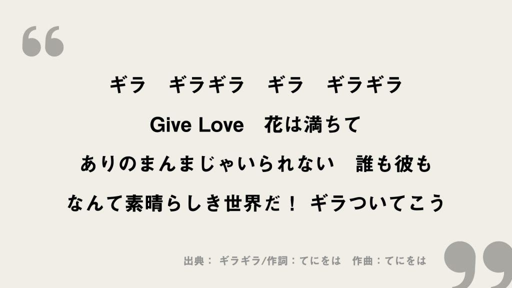 ギラ ギラギラ ギラ ギラギラ Give Love 花は満ちて ありのまんまじゃいられない 誰も彼も なんて素晴らしき世界だ! ギラついてこう
