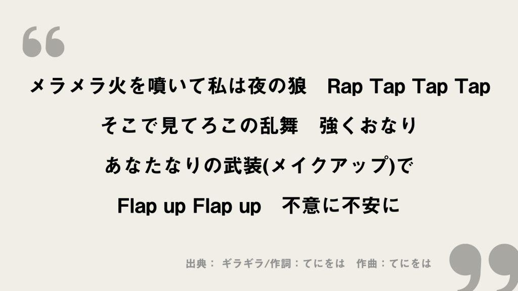 メラメラ火を噴いて私は夜の狼 Rap Tap Tap Tap そこで見てろこの乱舞 強くおなり あなたなりの武装(メイクアップ)で Flap up Flap up 不意に不安に