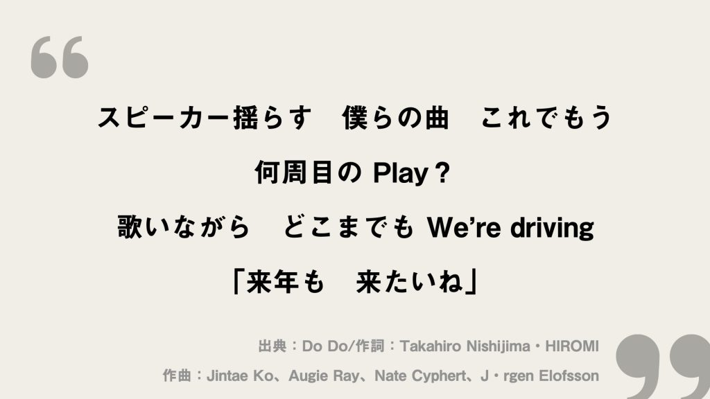 スピーカー揺らす 僕らの曲 これでもう 何周目の Play? 歌いながら どこまでも We're driving 「来年も 来たいね」