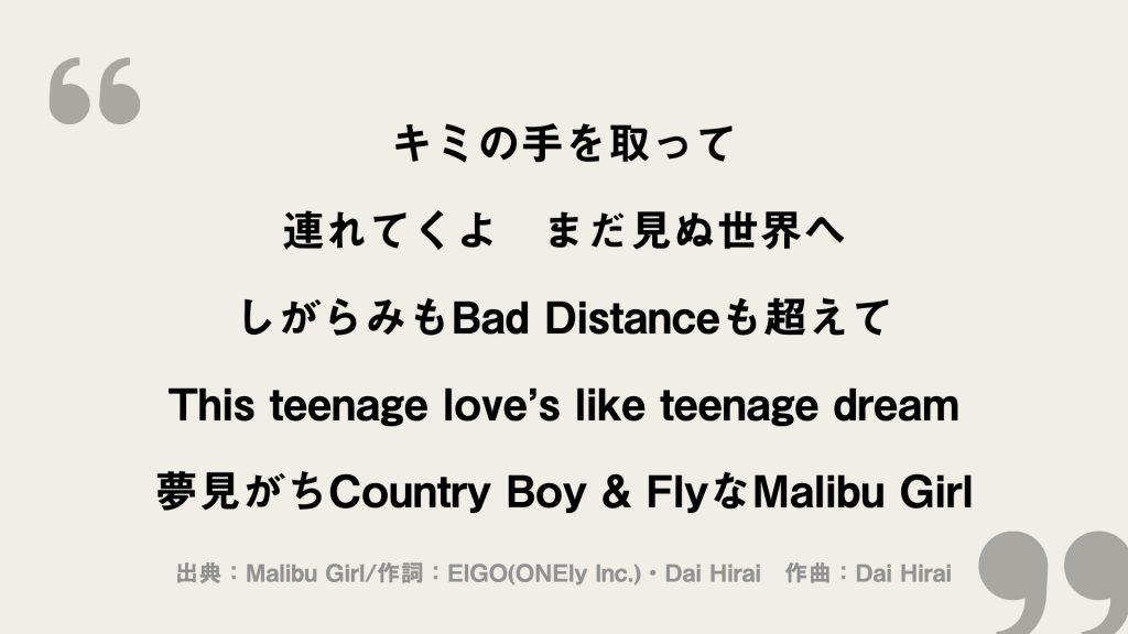 キミの手を取って 連れてくよ まだ見ぬ世界へ しがらみもBad Distanceも超えて This teenage love's like teenage dream 夢見がちCountry Boy & FlyなMalibu Girl