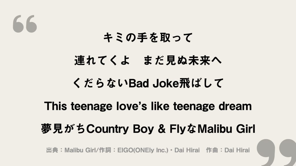 キミの手を取って 連れてくよ まだ見ぬ未来へ くだらないBad Joke飛ばして This teenage love's like teenage dream 夢見がちCountry Boy & FlyなMalibu Girl