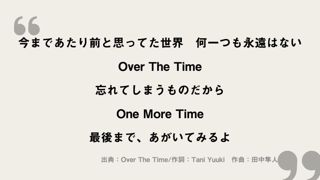 今まであたり前と思ってた世界 何一つも永遠はない Over The Time 忘れてしまうものだから One More Time 最後まで、あがいてみるよ