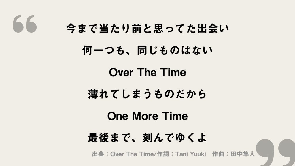 今まで当たり前と思ってた出会い 何一つも、同じものはない Over The Time 薄れてしまうものだから One More Time 最後まで、刻んでゆくよ