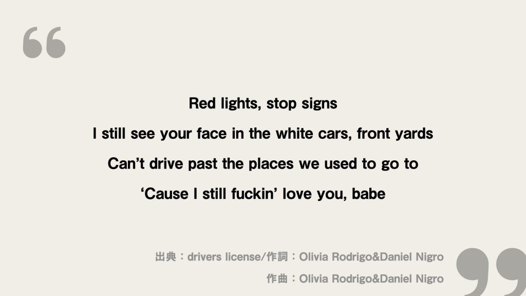 Red lights, stop signs I still see your face in the white cars, front yards Can't drive past the places we used to go to 'Cause I still fuckin' love you, babe