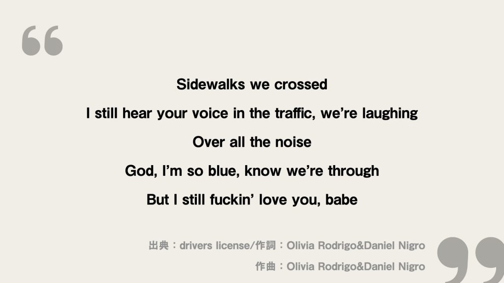 Sidewalks we crossed I still hear your voice in the traffic, we're laughing Over all the noise God, I'm so blue, know we're through But I still fuckin' love you, babe