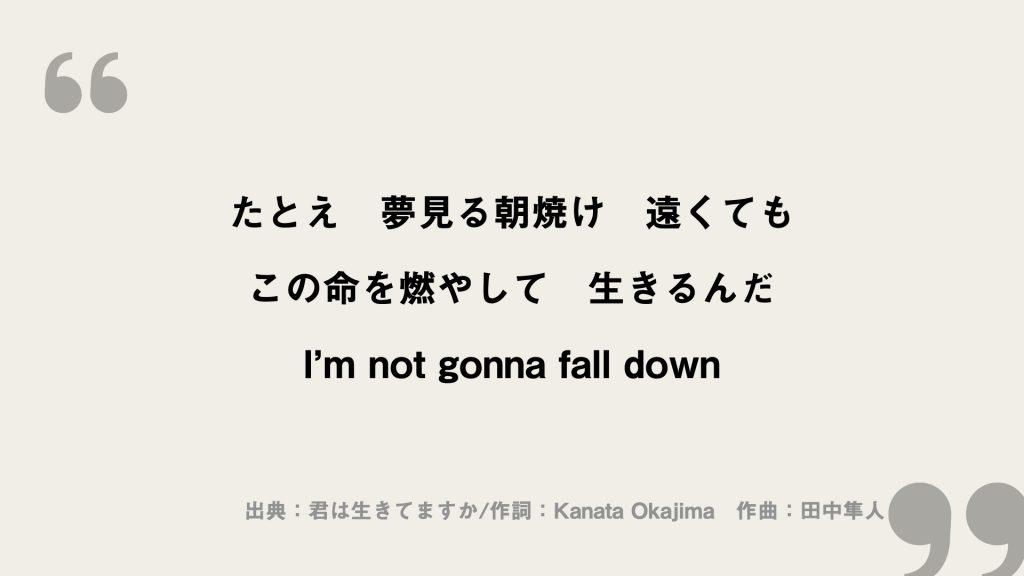 たとえ 夢見る朝焼け 遠くても この命を燃やして 生きるんだ I'm not gonna fall down