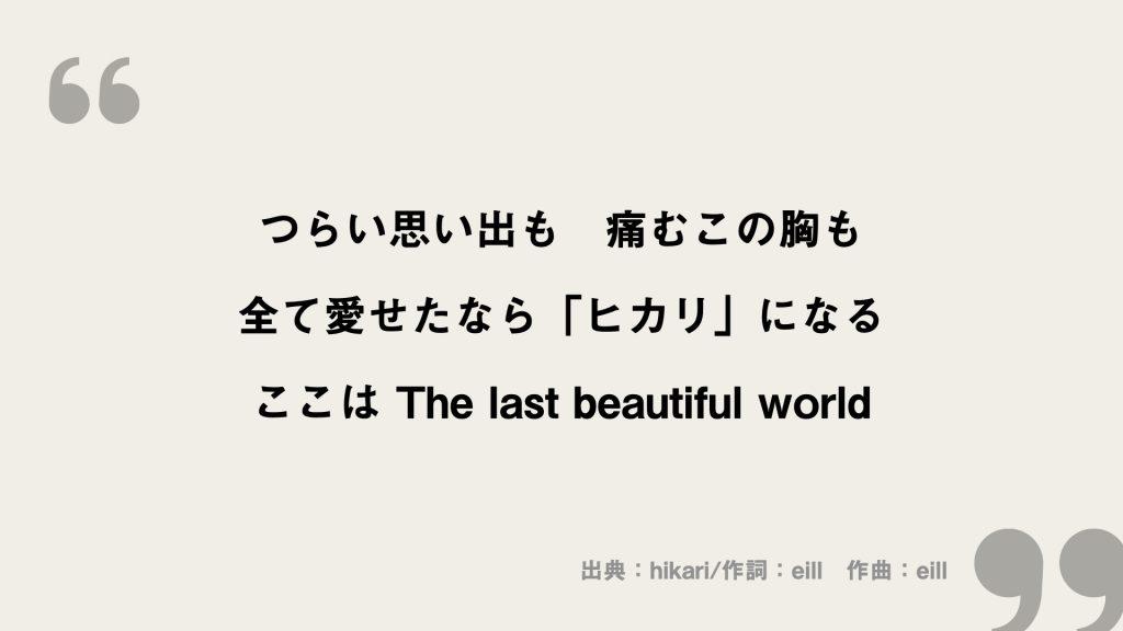 つらい思い出も 痛むこの胸も 全て愛せたなら「ヒカリ」になる ここは The last beautiful world