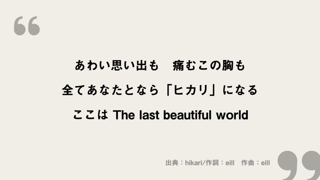 あわい思い出も 痛むこの胸も 全てあなたとなら「ヒカリ」になる ここは The last beautiful world