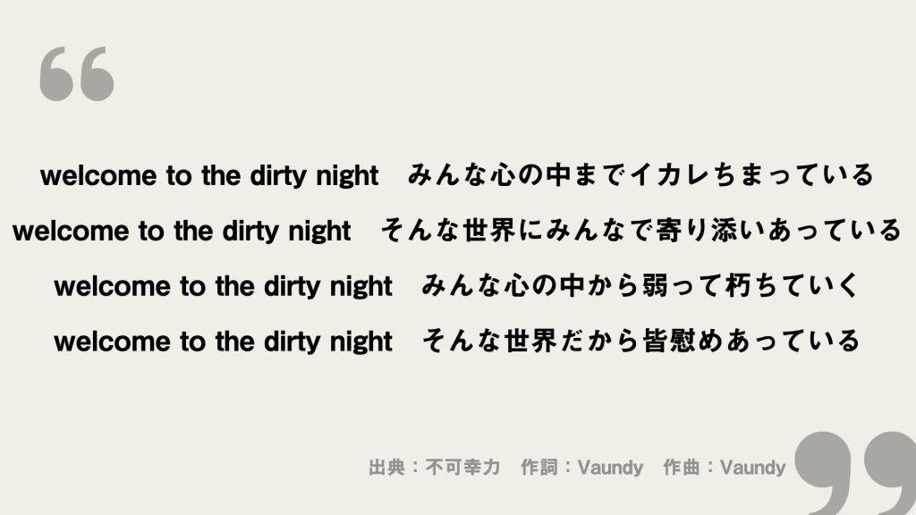 welcome to the dirty night みんな心の中までイカレちまっている welcome to the dirty night そんな世界にみんなで寄り添いあっている welcome to the dirty night みんな心の中から弱って朽ちていく welcome to the dirty night そんな世界だから皆慰めあっている