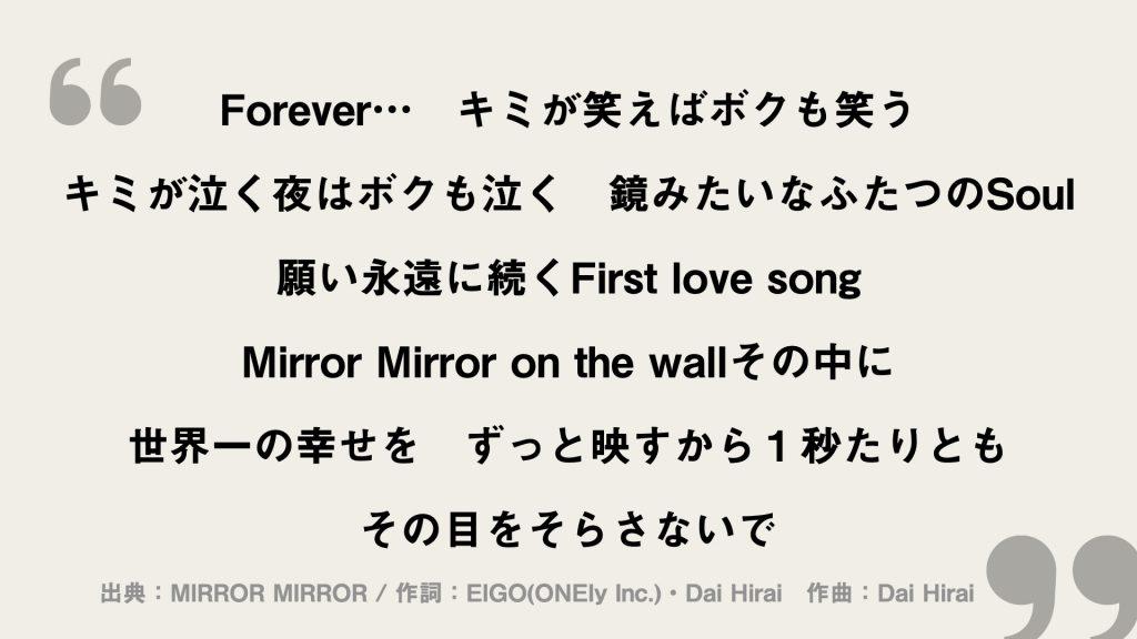 Forever... キミが笑えばボクも笑う キミが泣く夜はボクも泣く 鏡みたいなふたつのSoul 願い永遠に続くFirst love song Mirror Mirror on the wallその中に 世界一の幸せを ずっと映すから1秒たりとも その目をそらさないで