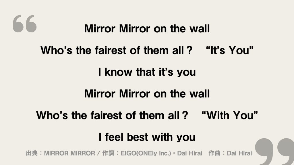 """Mirror Mirror on the wall Who's the fairest of them all? """"It's You"""" I know that it's you Mirror Mirror on the wall Who's the fairest of them all? """"With You"""" I feel best with you"""