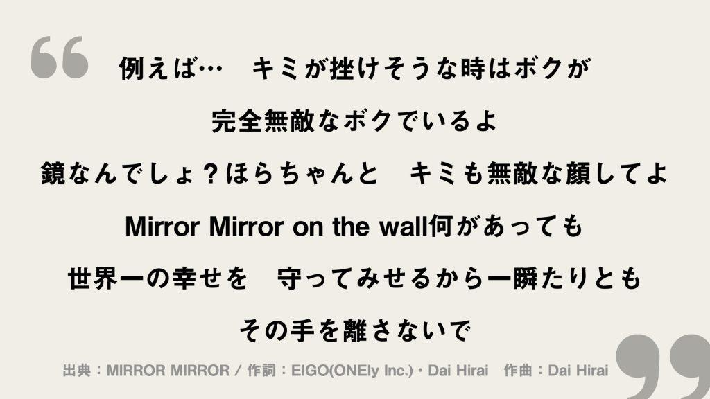 例えば... キミが挫けそうな時はボクが 完全無敵なボクでいるよ 鏡なんでしょ?ほらちゃんと キミも無敵な顔してよ Mirror Mirror on the wall何があっても 世界一の幸せを 守ってみせるから一瞬たりとも その手を離さないで