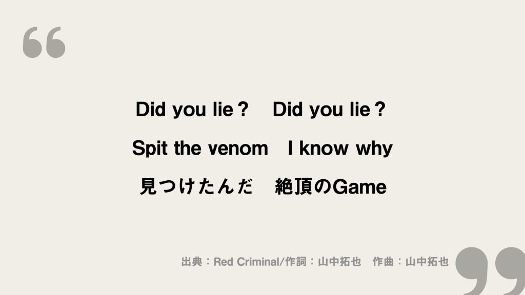 Did you lie? Did you lie? Spit the venom I know why 見つけたんだ 絶頂のGame