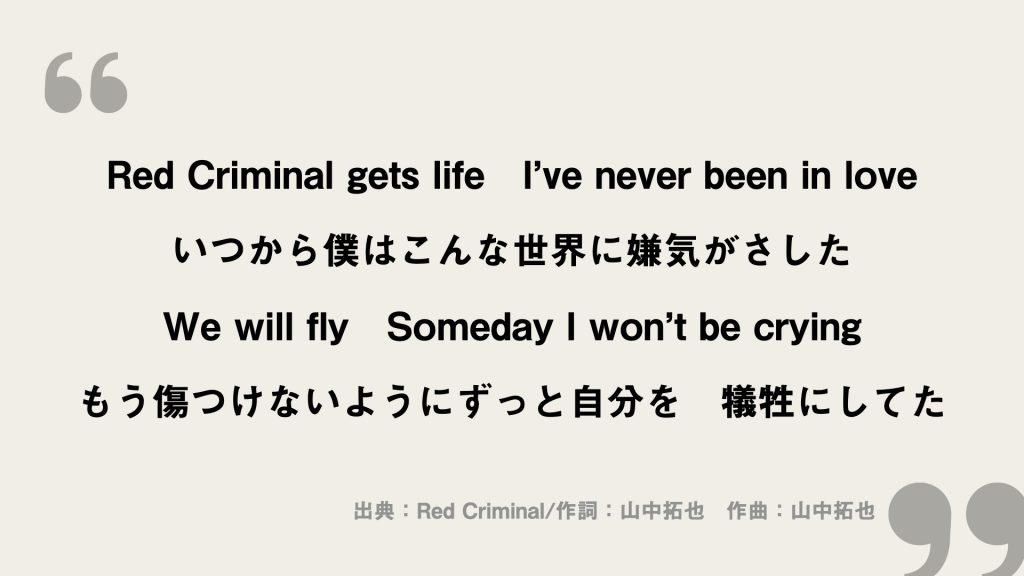 Red Criminal gets life I've never been in love いつから僕はこんな世界に嫌気がさした We will fly Someday I won't be crying もう傷つけないようにずっと自分を 犠牲にしてた