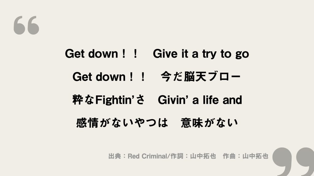 Get down!! Give it a try to go Get down!! 今だ脳天ブロー 粋なFightin'さ Givin' a life and 感情がないやつは 意味がない