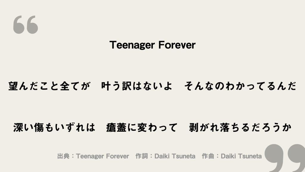 Teenager Forever 望んだこと全てが 叶う訳はないよ そんなのわかってるんだ 深い傷もいずれは 瘡蓋に変わって 剥がれ落ちるだろうか