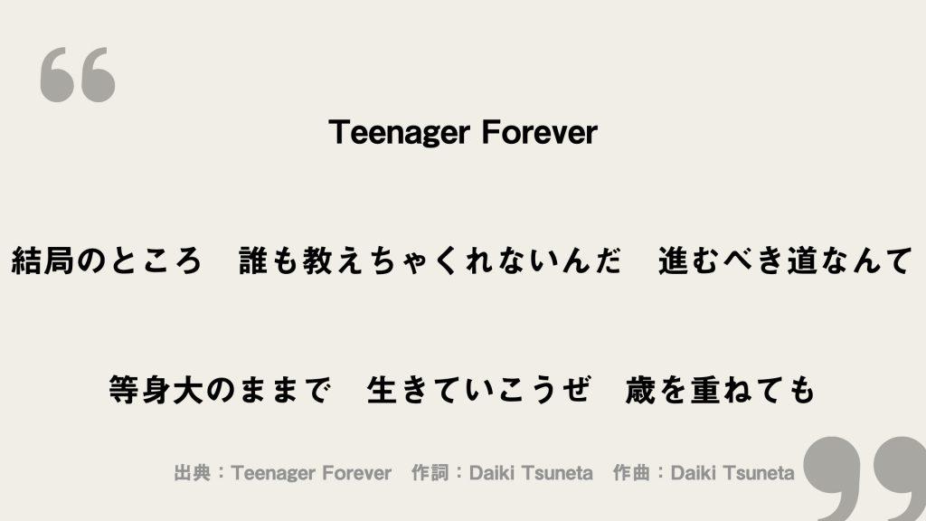 Teenager Forever 結局のところ 誰も教えちゃくれないんだ 進むべき道なんて 等身大のままで 生きていこうぜ 歳を重ねても