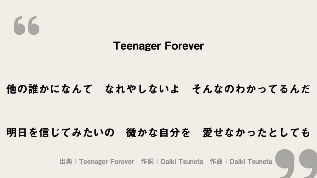 Teenager Forever  他の誰かになんて なれやしないよ そんなのわかってるんだ  明日を信じてみたいの 微かな自分を 愛せなかったとしても