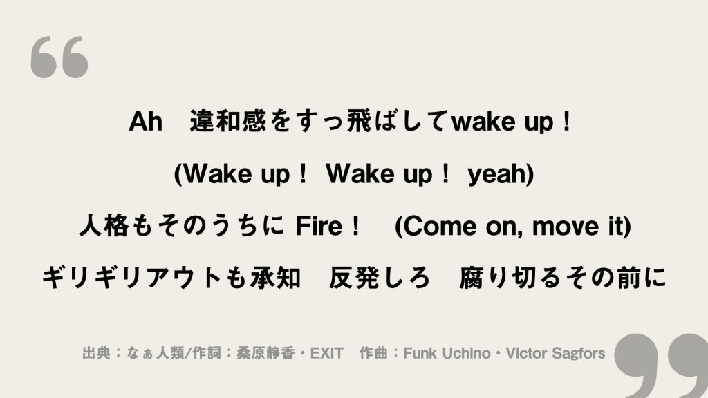 Ah 違和感をすっ飛ばしてwake up! (Wake up! Wake up! yeah) 人格もそのうちに Fire! (Come on, move it) ギリギリアウトも承知 反発しろ 腐り切るその前に