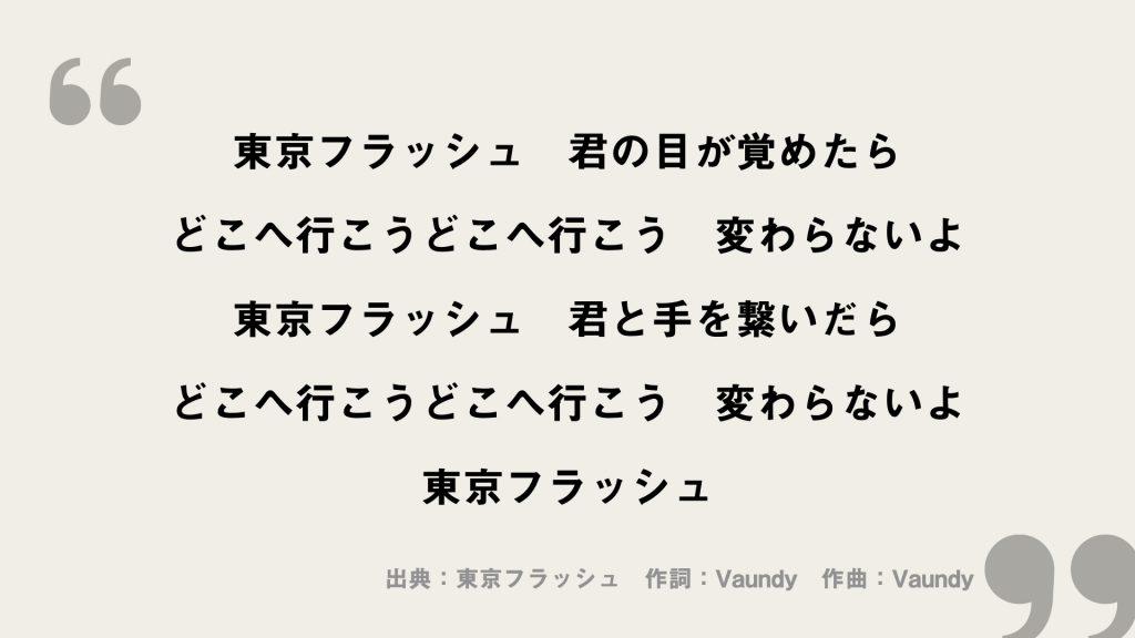 東京フラッシュ 君の目が覚めたら どこへ行こうどこへ行こう 変わらないよ 東京フラッシュ 君と手を繋いだら どこへ行こうどこへ行こう 変わらないよ 東京フラッシュ