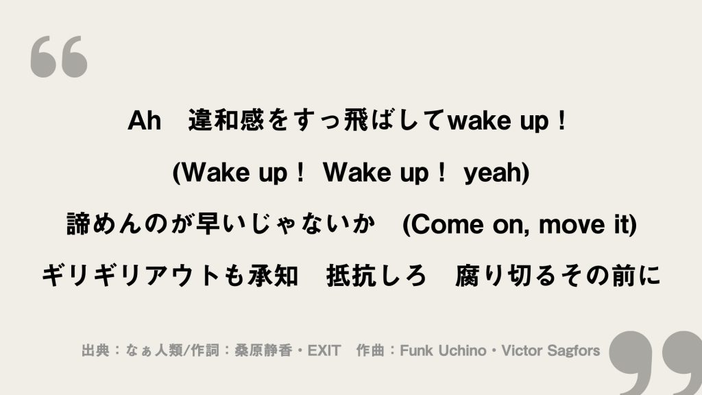 Ah 違和感をすっ飛ばしてwake up! (Wake up! Wake up! yeah) 諦めんのが早いじゃないか (Come on, move it) ギリギリアウトも承知 抵抗しろ 腐り切るその前に