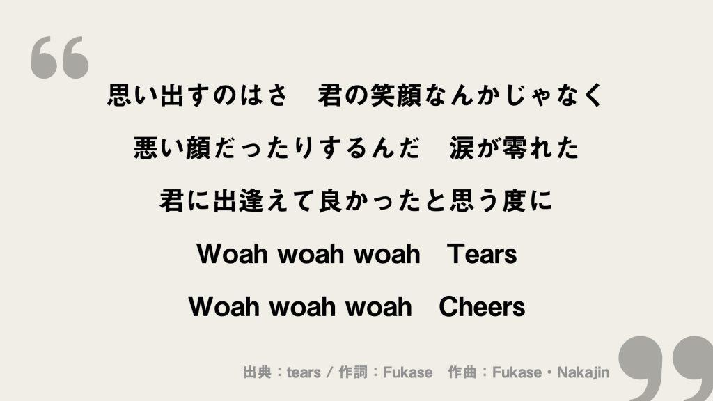 思い出すのはさ 君の笑顔なんかじゃなく 悪い顔だったりするんだ 涙が零れた 君に出逢えて良かったと思う度に Woah woah woah Tears Woah woah woah Cheers