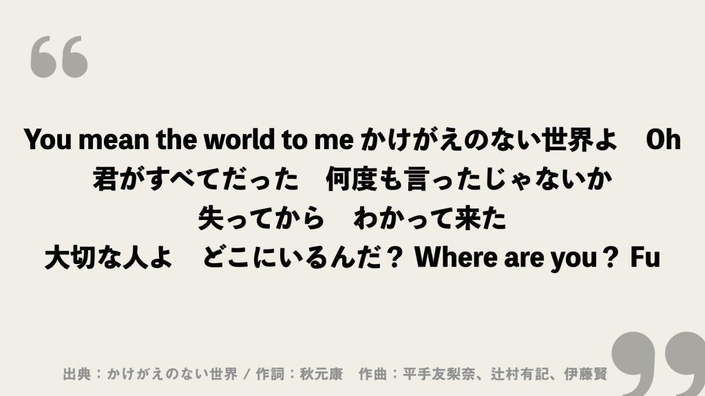 You mean the world to me かけがえのない世界よ Oh 君がすべてだった 何度も言ったじゃないか 失ってから わかって来た 大切な人よ どこにいるんだ? Where are you? Fu