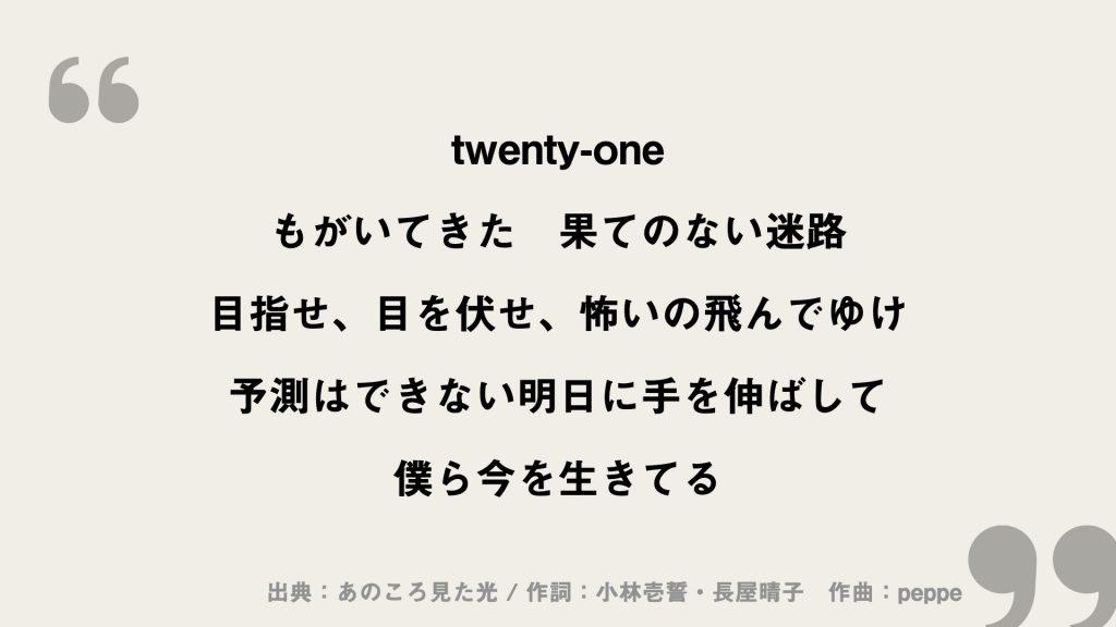 twenty-one もがいてきた 果てのない迷路 目指せ、目を伏せ、怖いの飛んでゆけ 予測はできない明日に手を伸ばして 僕ら今を生きてる