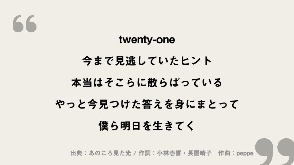 twenty-one 今まで見逃していたヒント 本当はそこらに散らばっている やっと今見つけた答えを身にまとって 僕ら明日を生きてく