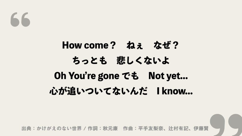 How come? ねぇ なぜ? ちっとも 悲しくないよ Oh You're gone でも Not yet・・・ 心が追いついてないんだ I know・・・