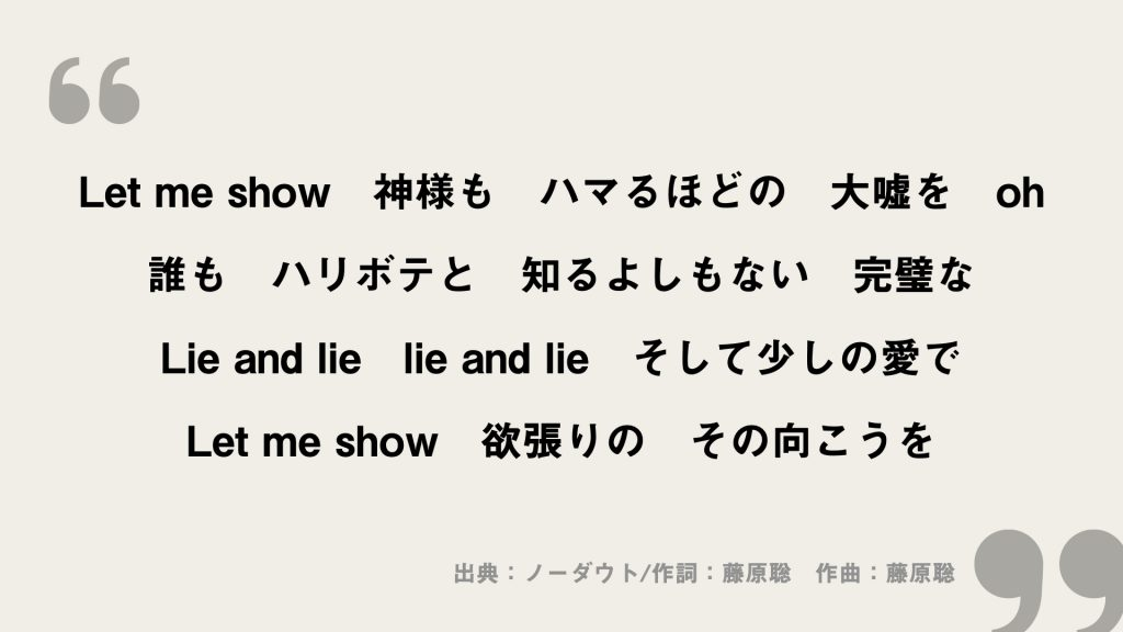 Let me show 神様も ハマるほどの 大嘘を oh 誰も ハリボテと 知るよしもない 完璧な Lie and lie lie and lie そして少しの愛で Let me show 欲張りの その向こうを