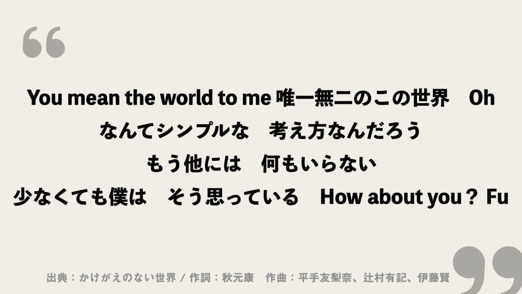 You mean the world to me 唯一無二のこの世界 Oh なんてシンプルな 考え方なんだろう もう他には 何もいらない 少なくても僕は そう思っている How about you? Fu