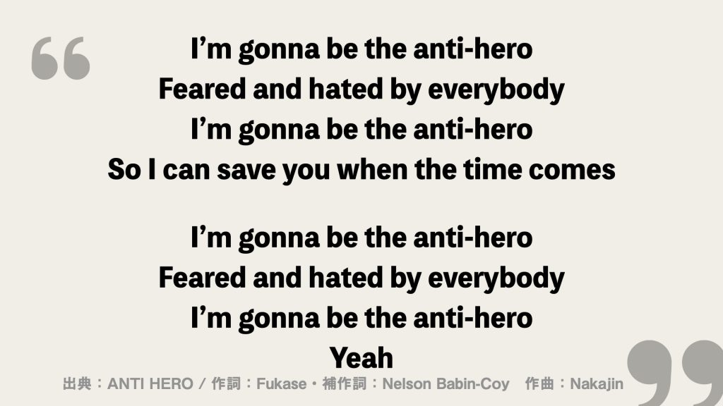 I'm gonna be the anti-hero Feared and hated by everybody I'm gonna be the anti-hero So I can save you when the time comes  I'm gonna be the anti-hero Feared and hated by everybody I'm gonna be the anti-hero Yeah