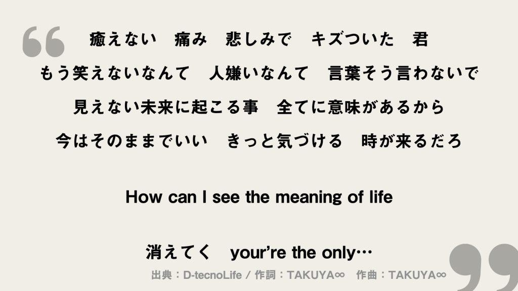 癒えない 痛み 悲しみで キズついた 君 もう笑えないなんて 人嫌いなんて 言葉そう言わないで 見えない未来に起こる事 全てに意味があるから 今はそのままでいい きっと気づける 時が来るだろ  How can I see the meaning of life  消えてく your're the only…