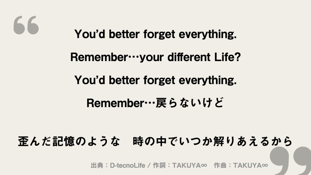 You'd better forget everything. Remember…your different Life? You'd better forget everything. Remember…戻らないけど  歪んだ記憶のような 時の中でいつか解りあえるから