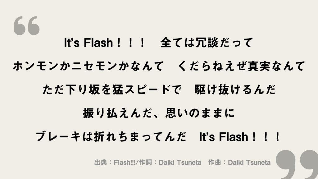 It's Flash!!! 全ては冗談だって ホンモンかニセモンかなんて くだらねえぜ真実なんて ただ下り坂を猛スピードで 駆け抜けるんだ 振り払えんだ、思いのままに ブレーキは折れちまってんだ It's Flash!!!
