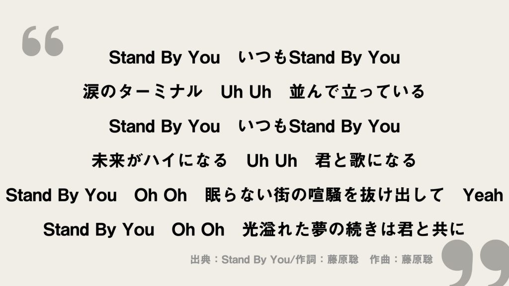 Stand By You いつもStand By You 涙のターミナル Uh Uh 並んで立っている Stand By You いつもStand By You 未来がハイになる Uh Uh 君と歌になる Stand By You Oh Oh 眠らない街の喧騒を抜け出して Yeah Stand By You Oh Oh 光溢れた夢の続きは君と共に