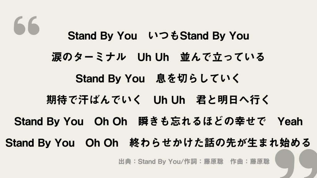 Stand By You いつもStand By You 涙のターミナル Uh Uh 並んで立っている Stand By You 息を切らしていく 期待で汗ばんでいく Uh Uh 君と明日へ行く Stand By You Oh Oh 瞬きも忘れるほどの幸せで Yeah Stand By You Oh Oh 終わらせかけた話の先が生まれ始める