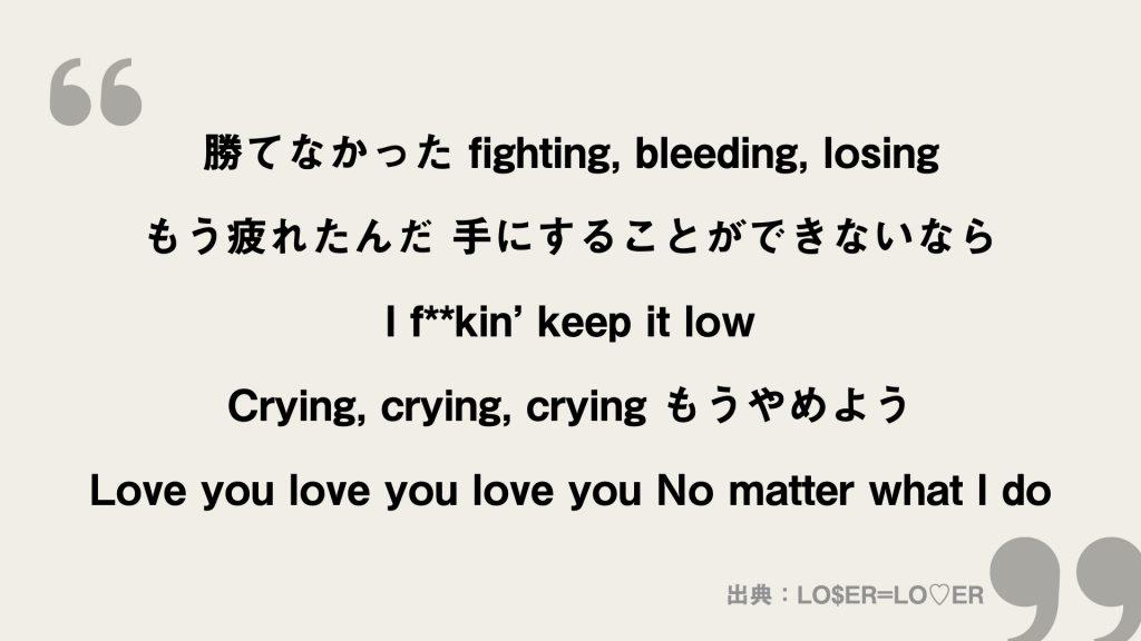 勝てなかった fighting, bleeding, losing もう疲れたんだ 手にすることができないなら I f**kin' keep it low Crying, crying, crying もうやめよう Love you love you love you No matter what I do
