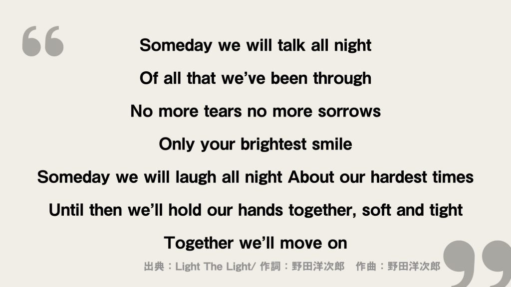 omeday we will talk all night Of all that we've been through  No more tears no more sorrows Only your brightest smile  Someday we will laugh all night About our hardest times  Until then we'll hold our hands together, soft and tight Together we'll move on
