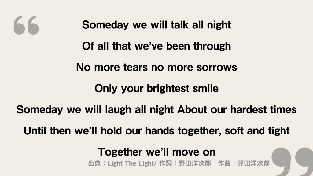 Someday we will talk all night Of all that we've been through  No more tears no more sorrows Only your brightest smile  Someday we will laugh all night About our hardest times  Until then we'll hold our hands together, soft and tight Together we'll move on