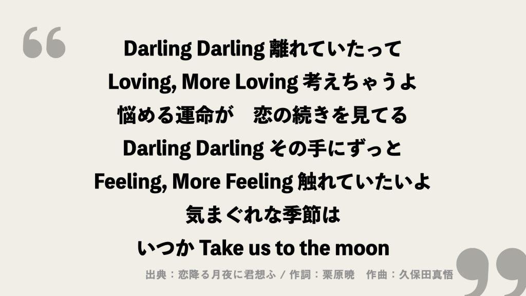 Darling Darling 離れていたって Loving, More Loving 考えちゃうよ 悩める運命が 恋の続きを見てる Darling Darling その手にずっと Feeling, More Feeling 触れていたいよ 気まぐれな季節は いつか Take us to the moon