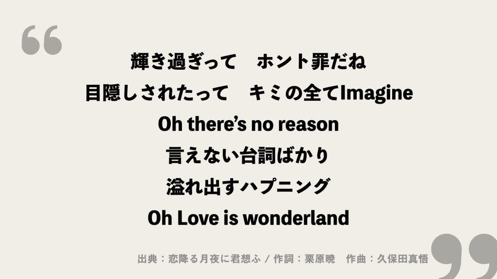 輝き過ぎって ホント罪だね 目隠しされたって キミの全てImagine Oh there's no reason 言えない台詞ばかり 溢れ出すハプニング Oh Love is wonderland