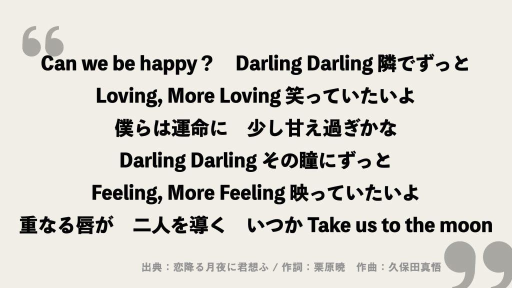 Can we be happy? Darling Darling 隣でずっと Loving, More Loving 笑っていたいよ 僕らは運命に 少し甘え過ぎかな Darling Darling その瞳にずっと Feeling, More Feeling 映っていたいよ 重なる唇が 二人を導く いつか Take us to the moon