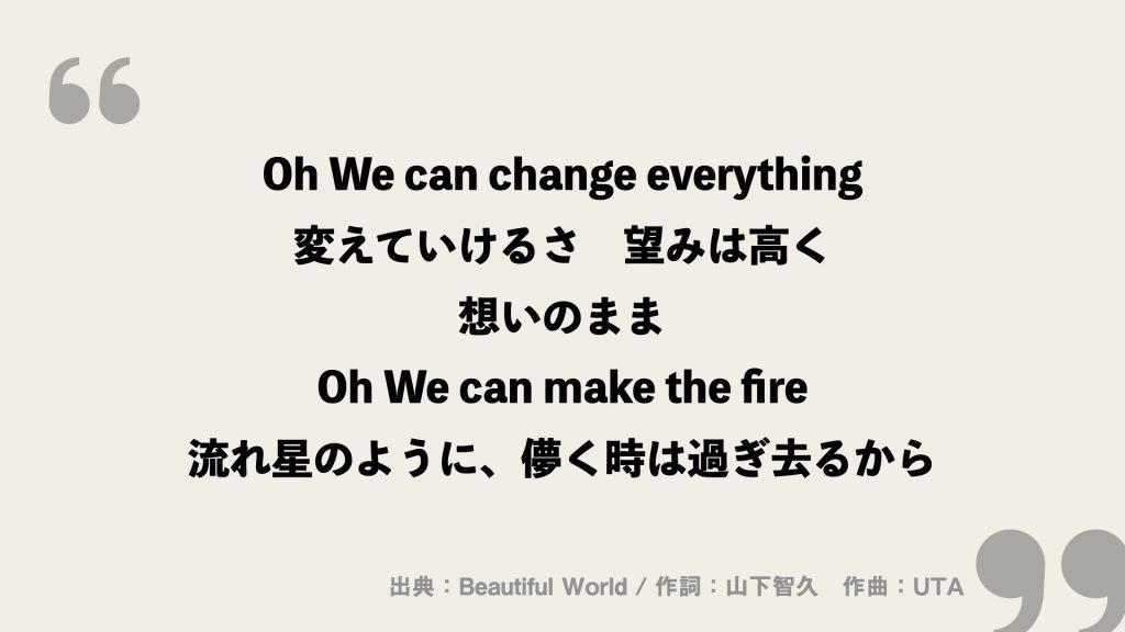Oh We can change everything 変えていけるさ 望みは高く 想いのまま Oh We can make the fire 流れ星のように、儚く時は過ぎ去るから