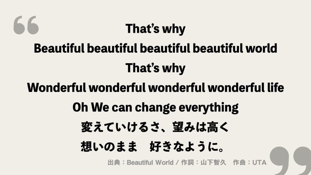 That's why Beautiful beautiful beautiful beautiful world That's why Wonderful wonderful wonderful wonderful life Oh We can change everything 変えていけるさ、望みは高く  想いのまま 好きなように。
