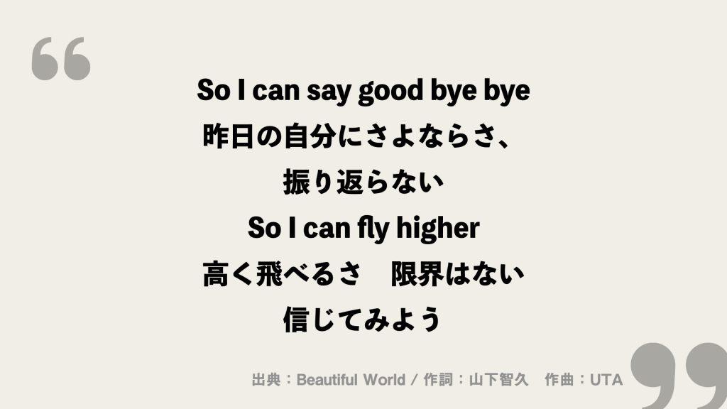 So I can say good bye bye 昨日の自分にさよならさ、 振り返らない So I can fly higher 高く飛べるさ 限界はない 信じてみよう