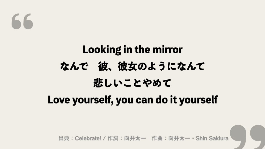 Looking in the mirror なんで 彼、彼女のようになんて 悲しいことやめて Love yourself, you can do it yourself