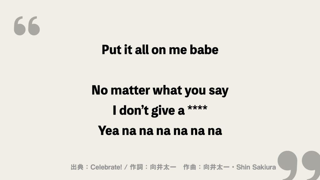 Put it all on me babe No matter what you say I don't give a **** Yea na na na na na na