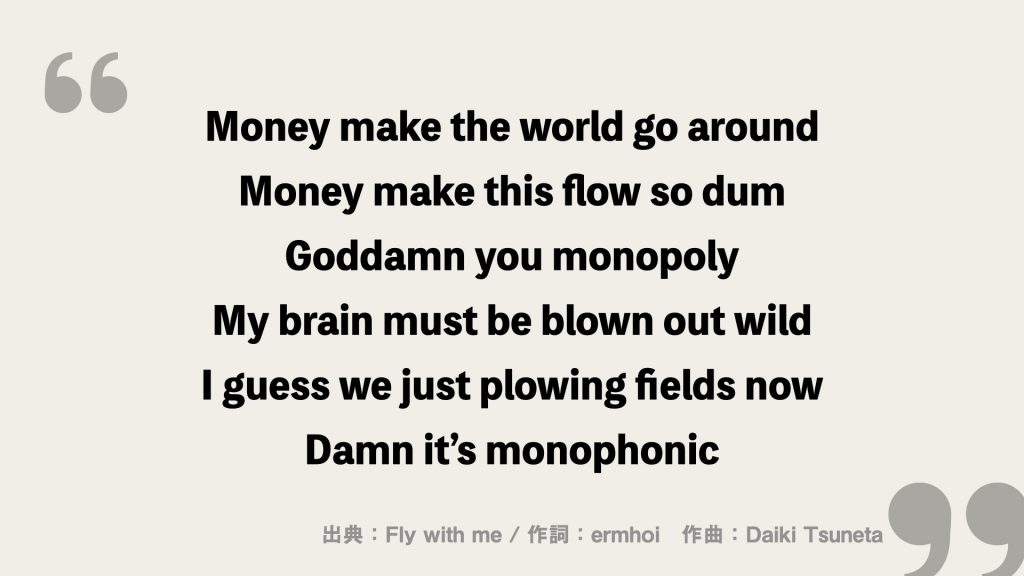 Money make the world go around Money make this flow so dum Goddamn you monopoly My brain must be blown out wild I guess we just plowing fields now Damn it's monophonic